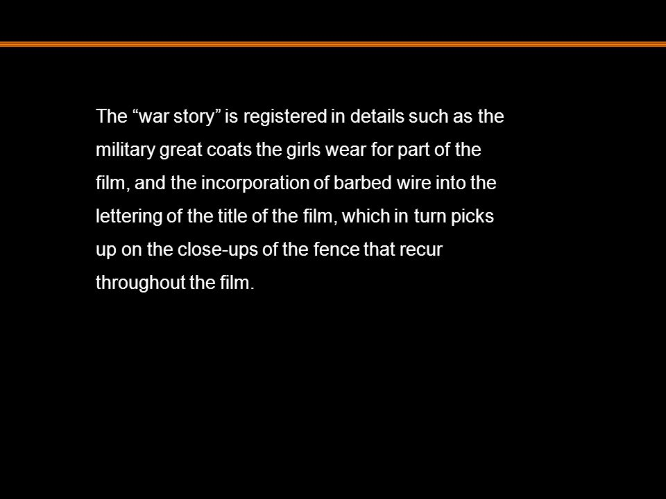 The war story is registered in details such as the military great coats the girls wear for part of the film, and the incorporation of barbed wire into the lettering of the title of the film, which in turn picks up on the close-ups of the fence that recur throughout the film.