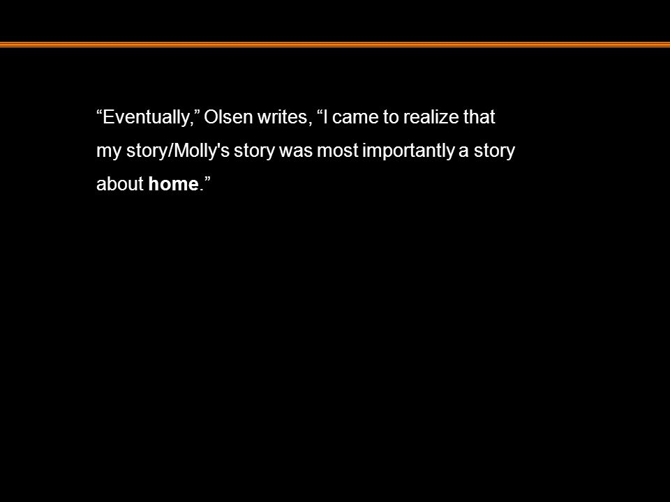 """""""Eventually,"""" Olsen writes, """"I came to realize that my story/Molly's story was most importantly a story about home."""""""