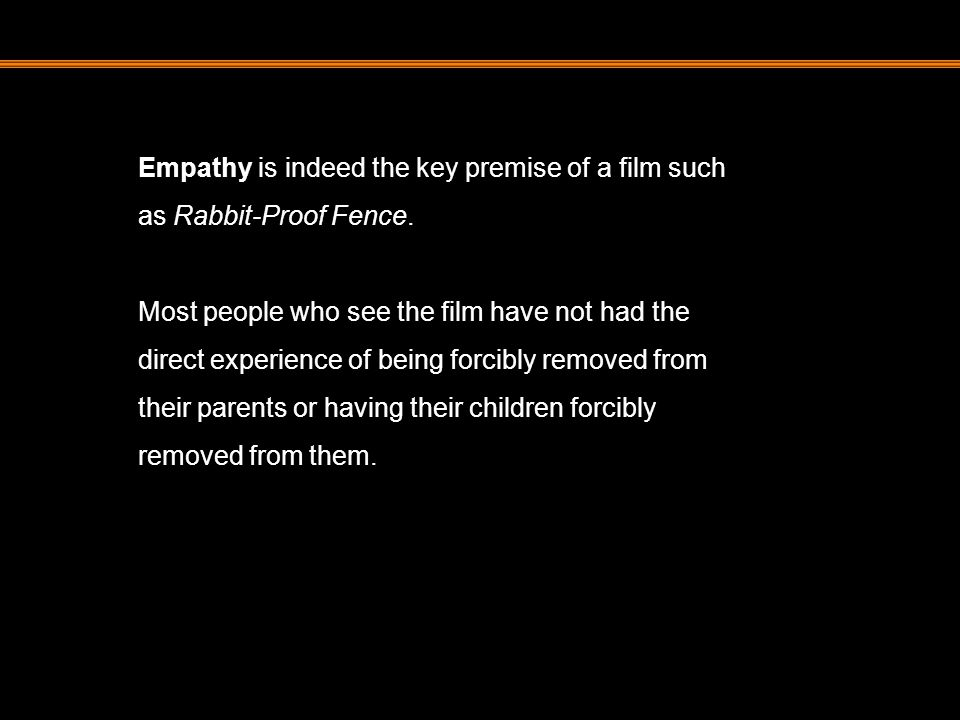 Empathy is indeed the key premise of a film such as Rabbit-Proof Fence.
