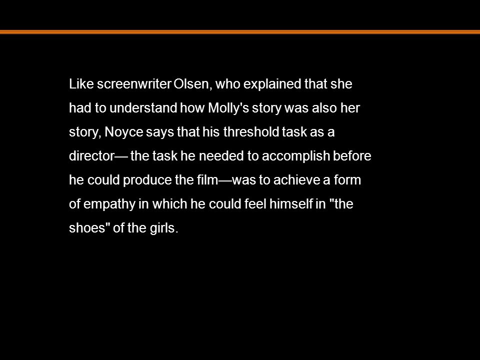 Like screenwriter Olsen, who explained that she had to understand how Molly's story was also her story, Noyce says that his threshold task as a direct