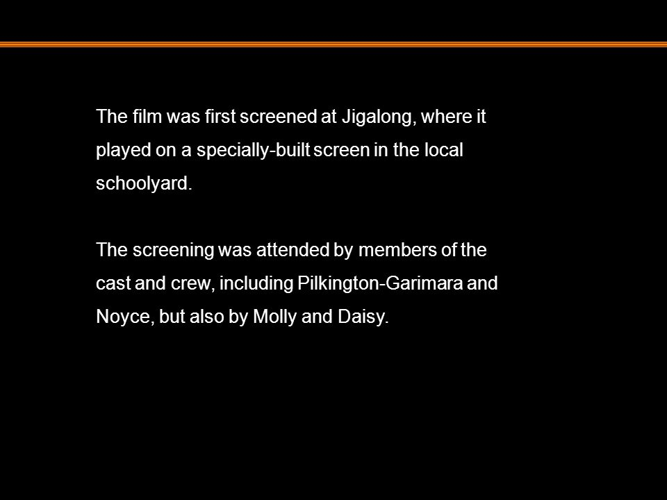 The film was first screened at Jigalong, where it played on a specially-built screen in the local schoolyard. The screening was attended by members of