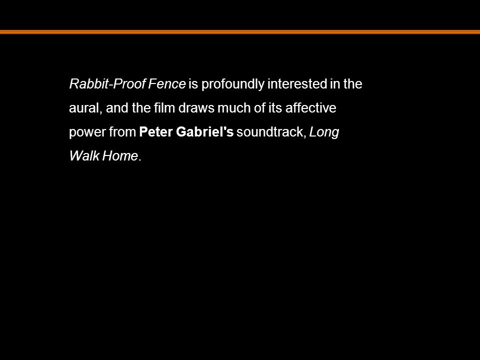Rabbit-Proof Fence is profoundly interested in the aural, and the film draws much of its affective power from Peter Gabriel's soundtrack, Long Walk Ho