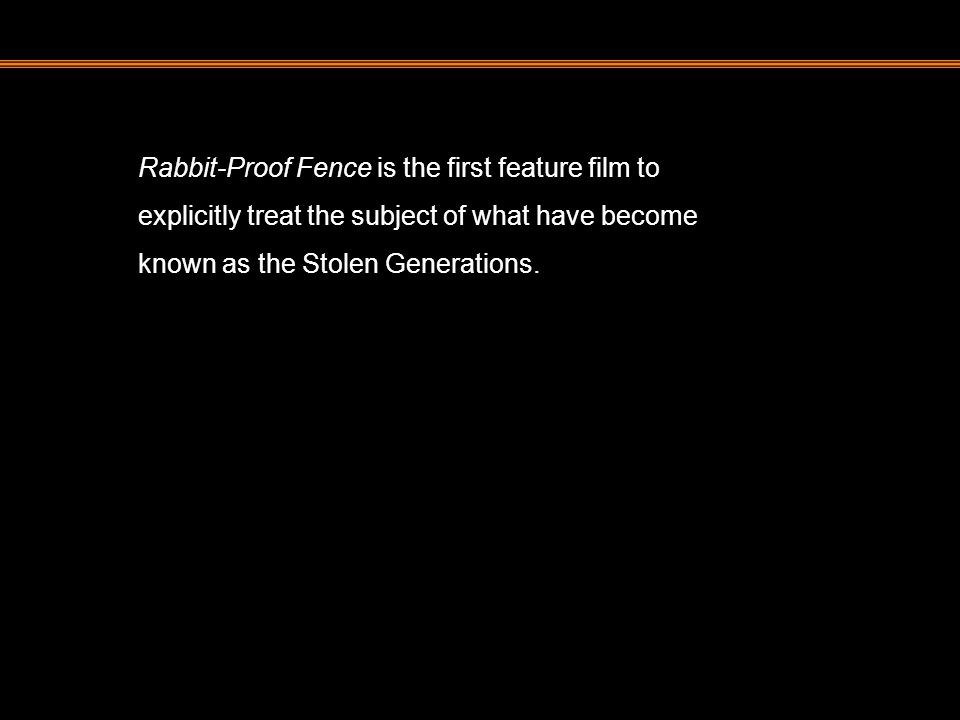 Rabbit-Proof Fence is the first feature film to explicitly treat the subject of what have become known as the Stolen Generations.