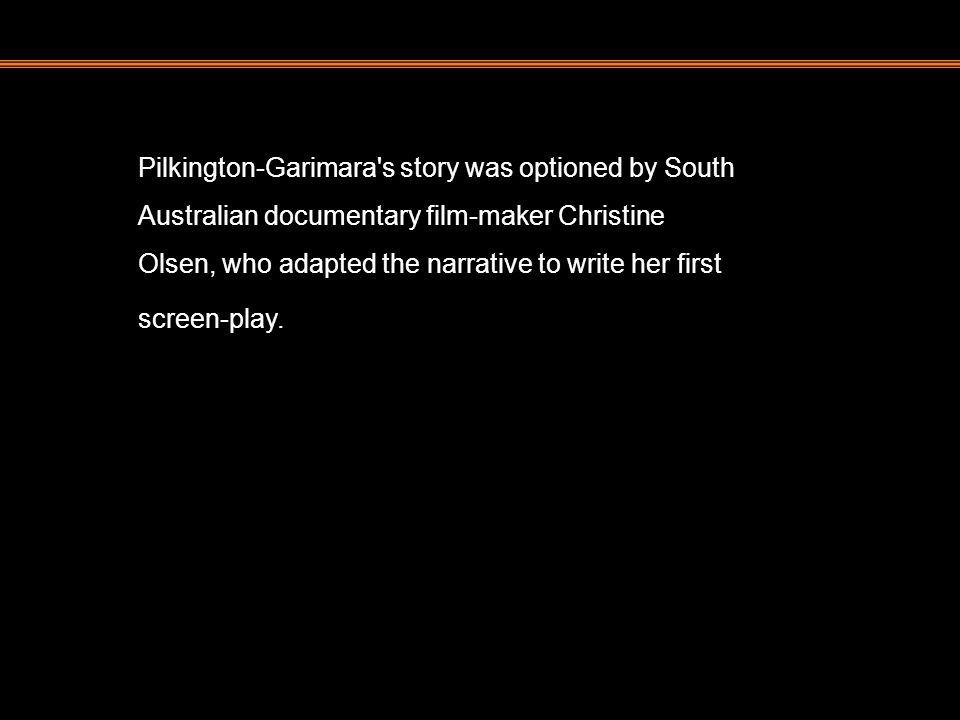 Pilkington-Garimara's story was optioned by South Australian documentary film-maker Christine Olsen, who adapted the narrative to write her first scre