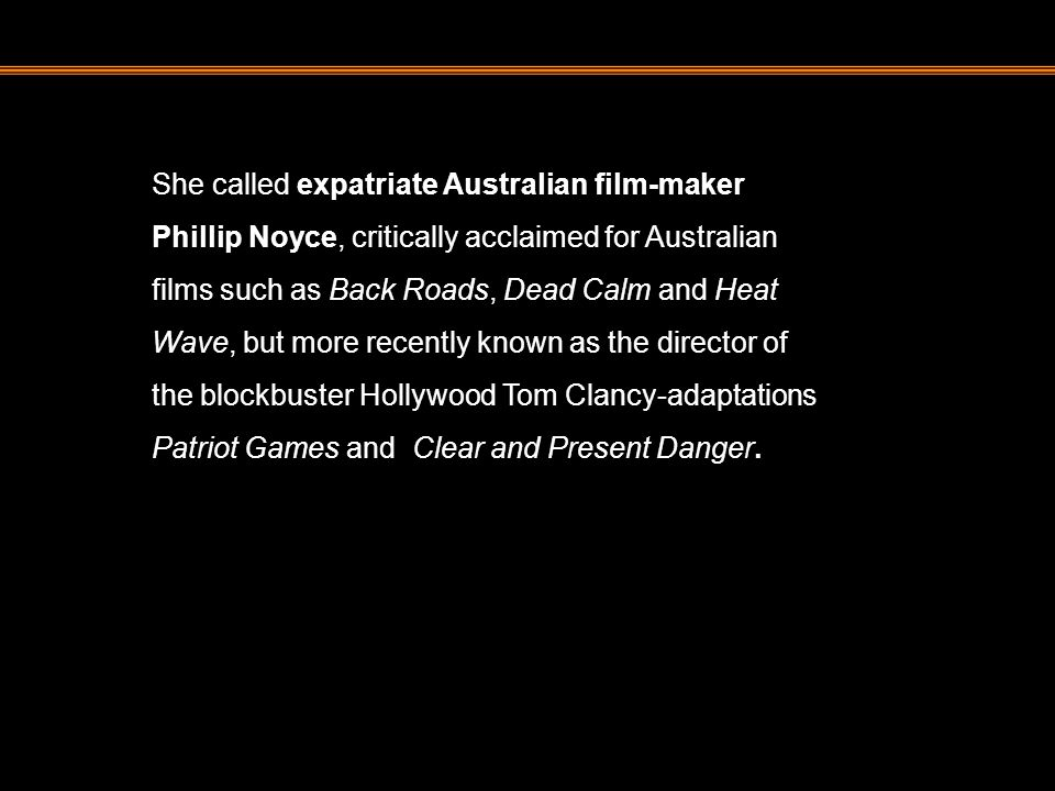 She called expatriate Australian film-maker Phillip Noyce, critically acclaimed for Australian films such as Back Roads, Dead Calm and Heat Wave, but more recently known as the director of the blockbuster Hollywood Tom Clancy-adaptations Patriot Games and Clear and Present Danger.