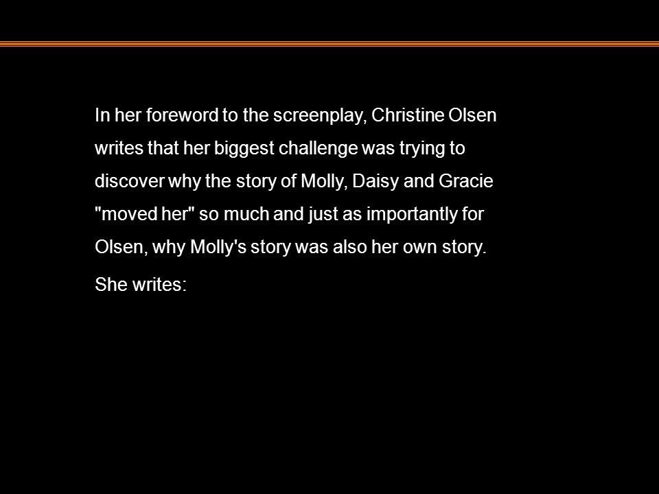 In her foreword to the screenplay, Christine Olsen writes that her biggest challenge was trying to discover why the story of Molly, Daisy and Gracie moved her so much and just as importantly for Olsen, why Molly s story was also her own story.