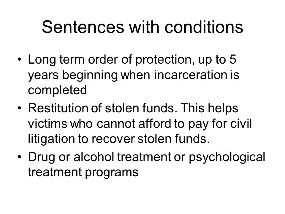 Sentences with conditions Long term order of protection, up to 5 years beginning when incarceration is completed Restitution of stolen funds.