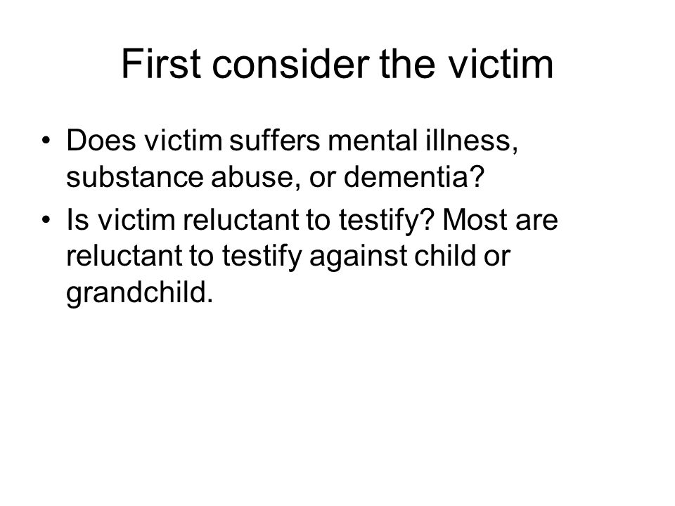 First consider the victim Does victim suffers mental illness, substance abuse, or dementia.