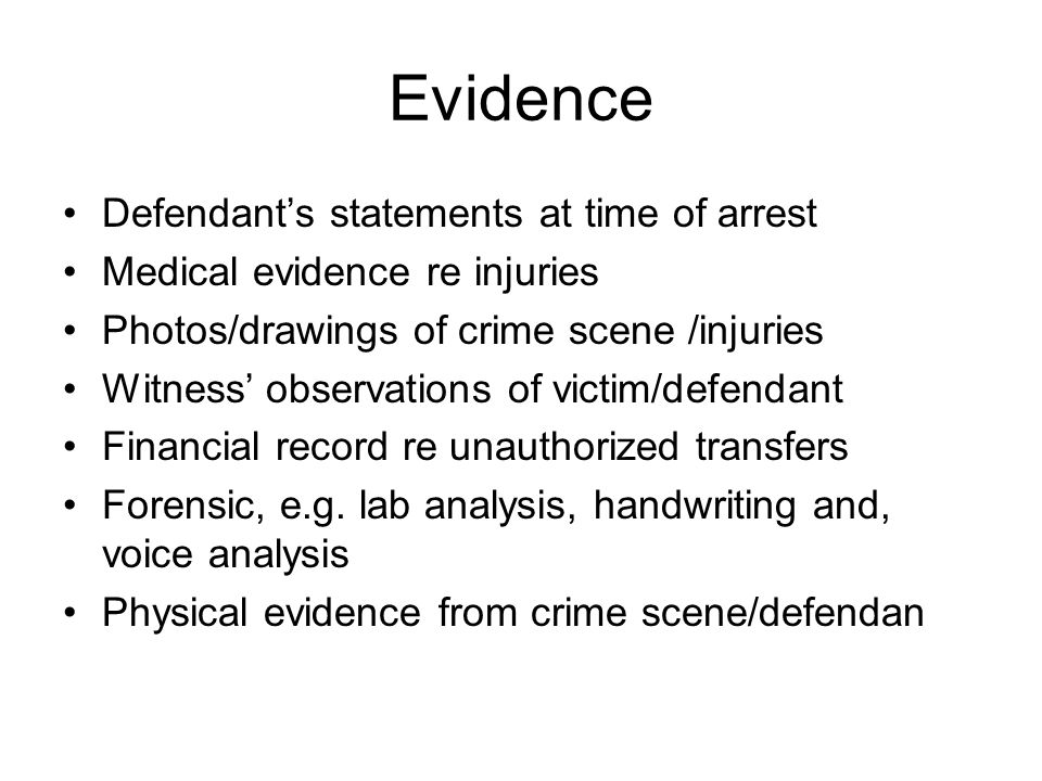 Evidence Defendant's statements at time of arrest Medical evidence re injuries Photos/drawings of crime scene /injuries Witness' observations of victim/defendant Financial record re unauthorized transfers Forensic, e.g.