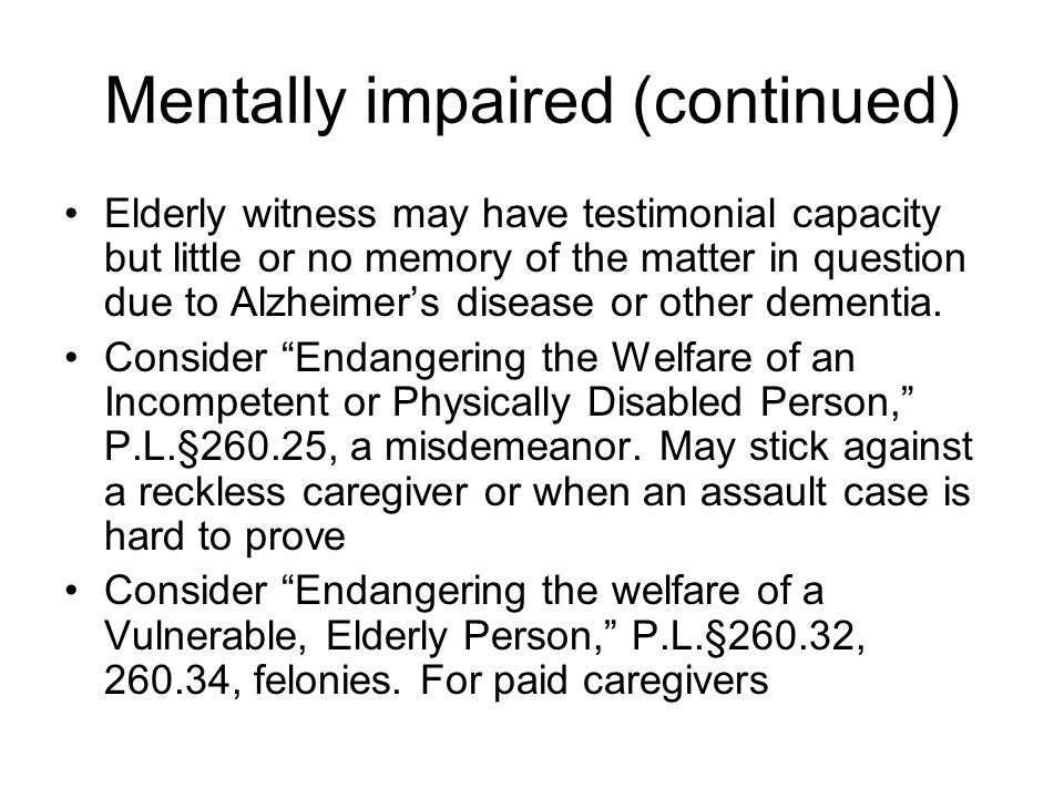 Mentally impaired (continued) Elderly witness may have testimonial capacity but little or no memory of the matter in question due to Alzheimer's disea