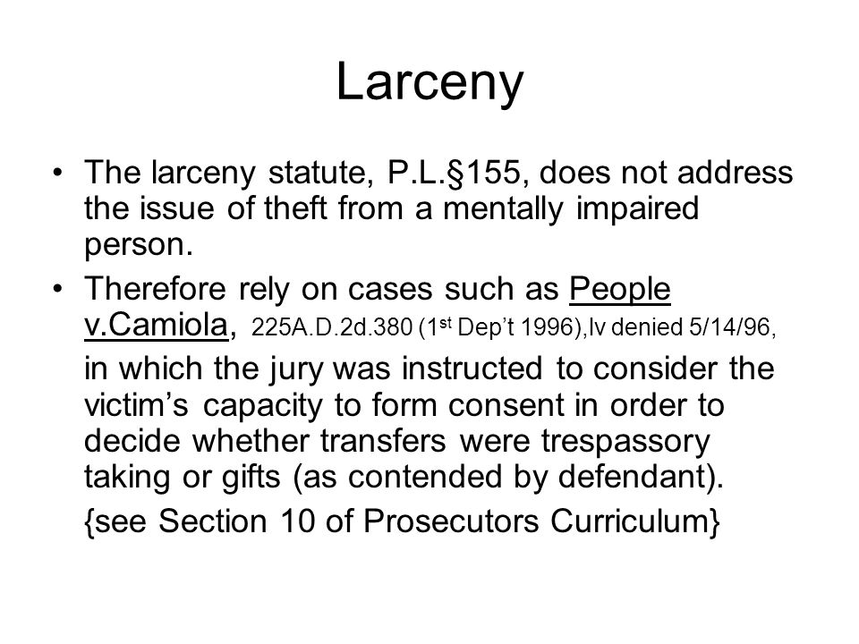 Larceny The larceny statute, P.L.§155, does not address the issue of theft from a mentally impaired person.