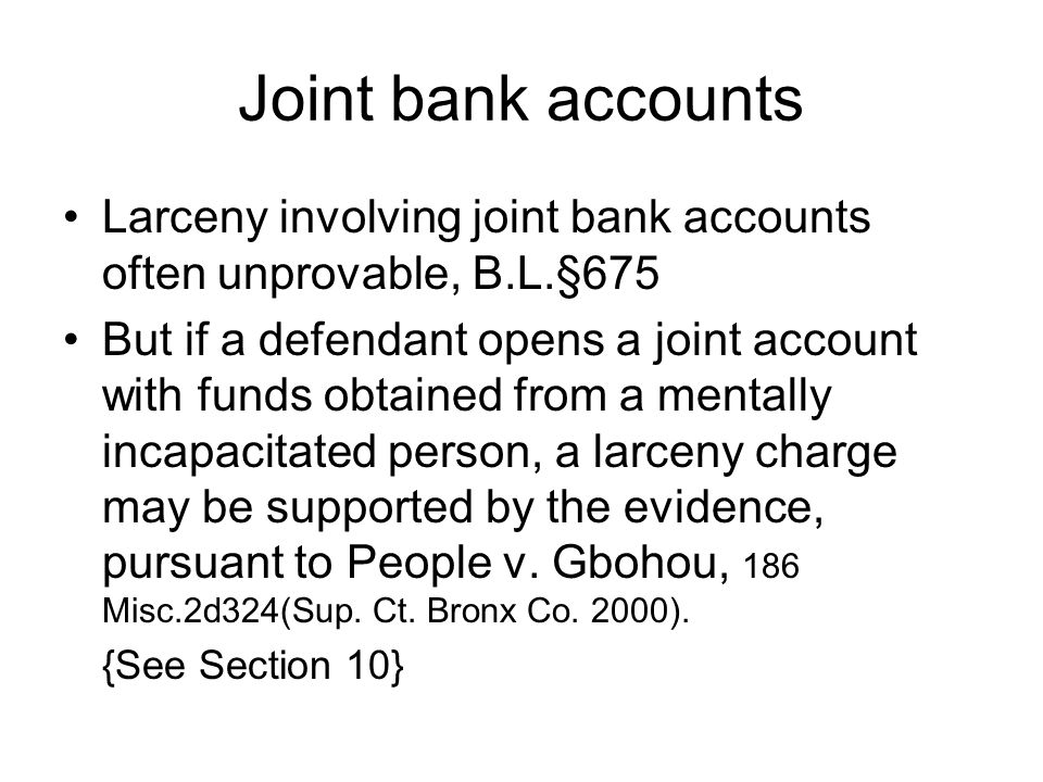 Joint bank accounts Larceny involving joint bank accounts often unprovable, B.L.§675 But if a defendant opens a joint account with funds obtained from a mentally incapacitated person, a larceny charge may be supported by the evidence, pursuant to People v.