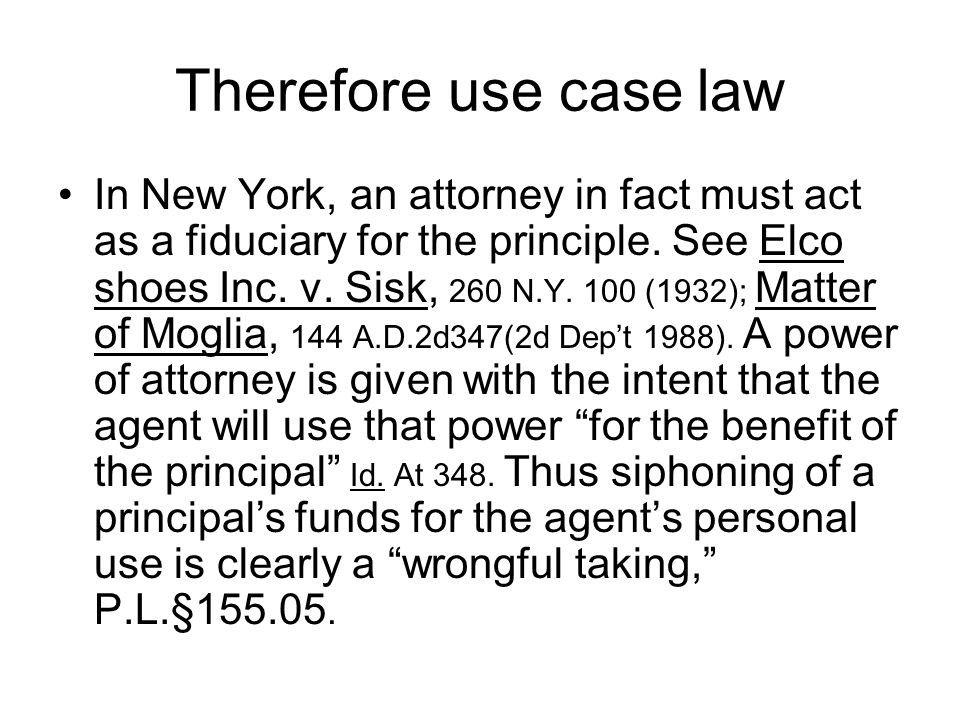Therefore use case law In New York, an attorney in fact must act as a fiduciary for the principle. See Elco shoes Inc. v. Sisk, 260 N.Y. 100 (1932); M