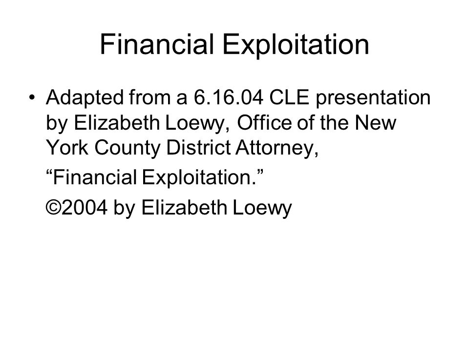 "Financial Exploitation Adapted from a 6.16.04 CLE presentation by Elizabeth Loewy, Office of the New York County District Attorney, ""Financial Exploit"