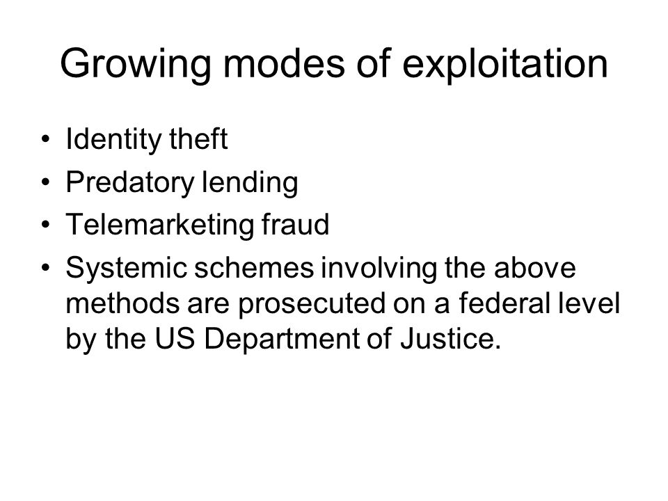 Growing modes of exploitation Identity theft Predatory lending Telemarketing fraud Systemic schemes involving the above methods are prosecuted on a fe