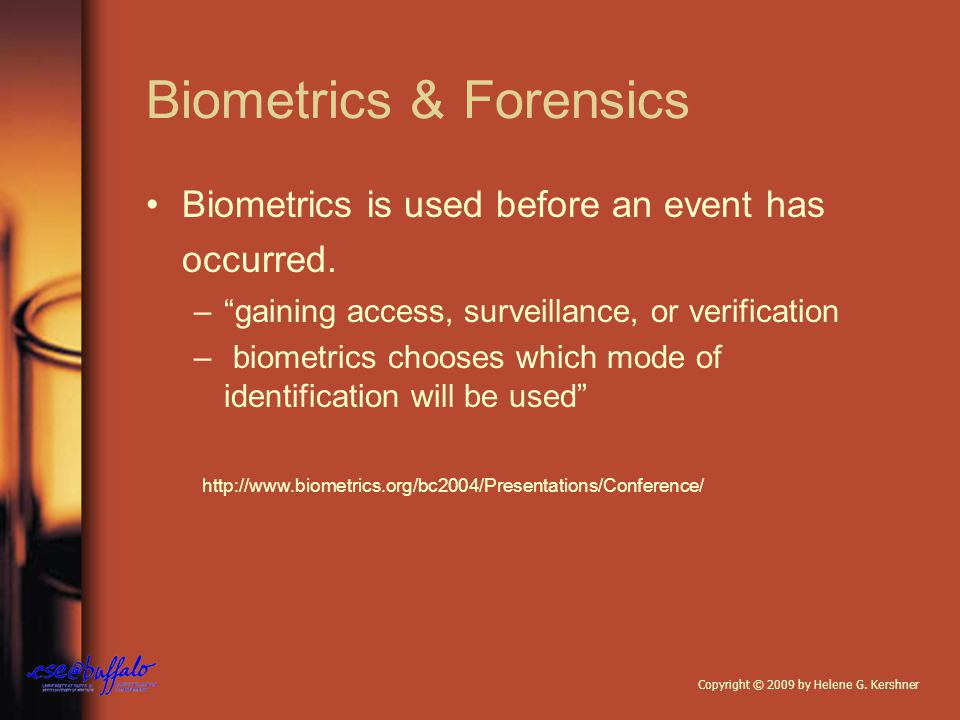 Biometrics & Forensics Biometrics is used before an event has occurred.