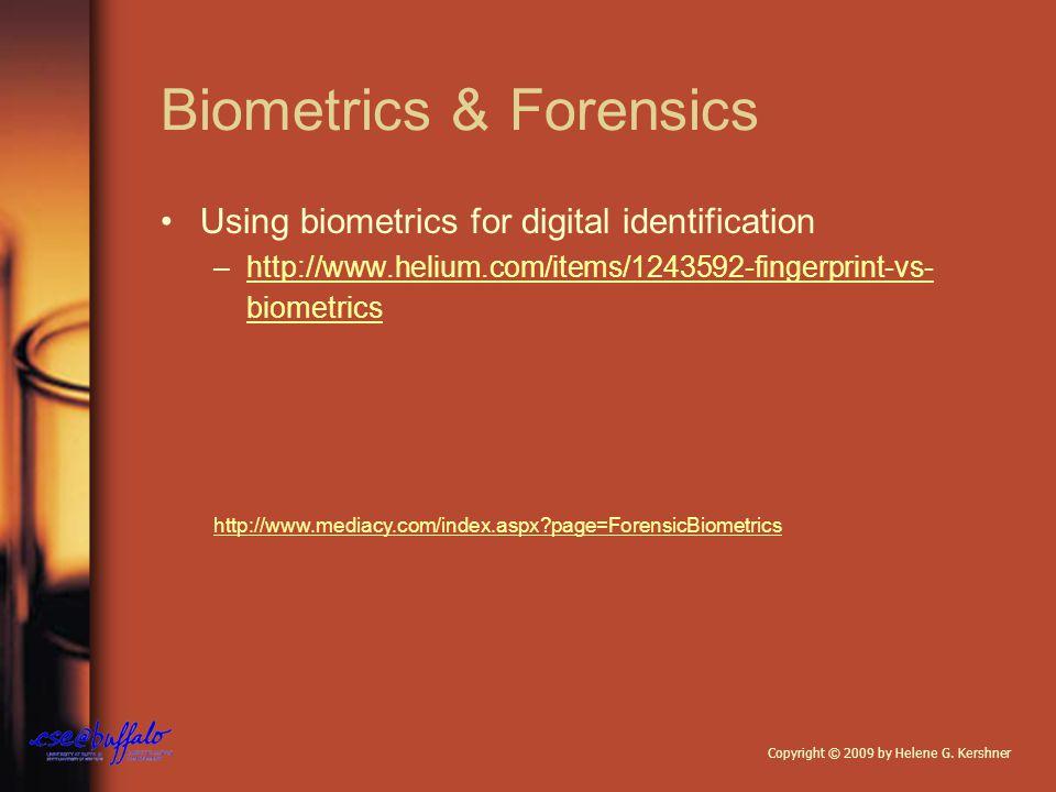 Biometrics & Forensics Using biometrics for digital identification –http://www.helium.com/items/1243592-fingerprint-vs- biometricshttp://www.helium.com/items/1243592-fingerprint-vs- biometrics http://www.mediacy.com/index.aspx?page=ForensicBiometrics Copyright © 2009 by Helene G.