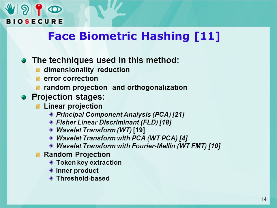 Face Biometric Hashing [11] The techniques used in this method: dimensionality reduction error correction random projection and orthogonalization Projection stages: Linear projection Principal Component Analysis (PCA) [21] Fisher Linear Discriminant (FLD) [18] Wavelet Transform (WT) [19] Wavelet Transform with PCA (WT PCA) [4] Wavelet Transform with Fourier-Mellin (WT FMT) [10] Random Projection Token key extraction Inner product Threshold-based 14