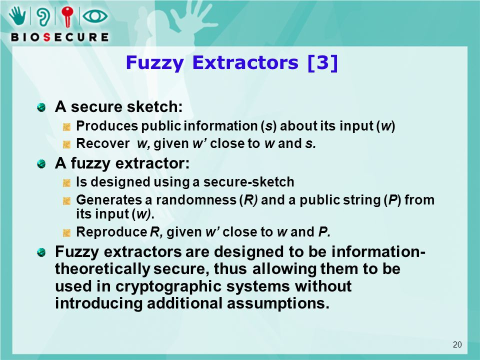 Fuzzy Extractors [3] A secure sketch: Produces public information (s) about its input (w) Recover w, given w' close to w and s. A fuzzy extractor: Is