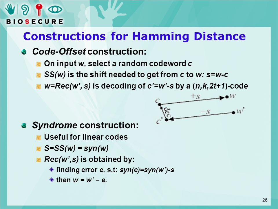 Constructions for Hamming Distance Code-Offset construction: On input w, select a random codeword c SS(w) is the shift needed to get from c to w: s=w-c w=Rec(w', s) is decoding of c'=w'-s by a (n,k,2t+1)-code Syndrome construction: Useful for linear codes S=SS(w) = syn(w) Rec(w',s) is obtained by: finding error e, s.t: syn(e)=syn(w')-s then w = w' − e.
