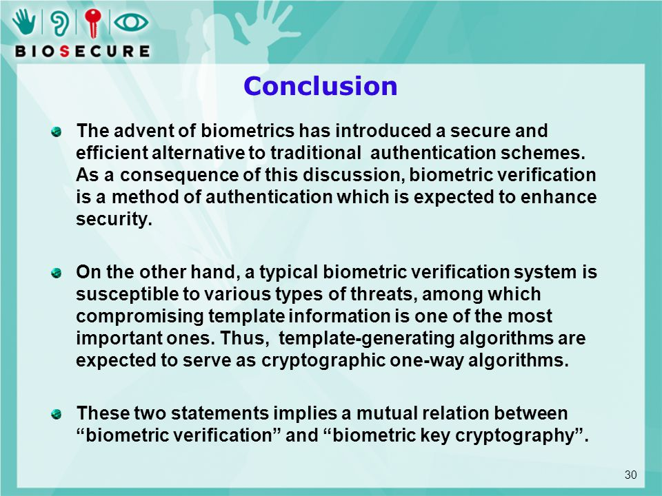 Conclusion The advent of biometrics has introduced a secure and efficient alternative to traditional authentication schemes. As a consequence of this
