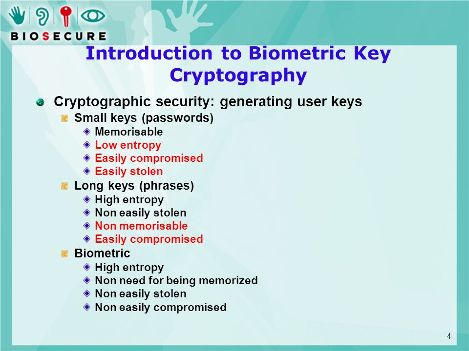 Introduction to Biometric Key Cryptography Cryptographic security: generating user keys Small keys (passwords) Memorisable Low entropy Easily compromised Easily stolen Long keys (phrases) High entropy Non easily stolen Non memorisable Easily compromised Biometric High entropy Non need for being memorized Non easily stolen Non easily compromised 4