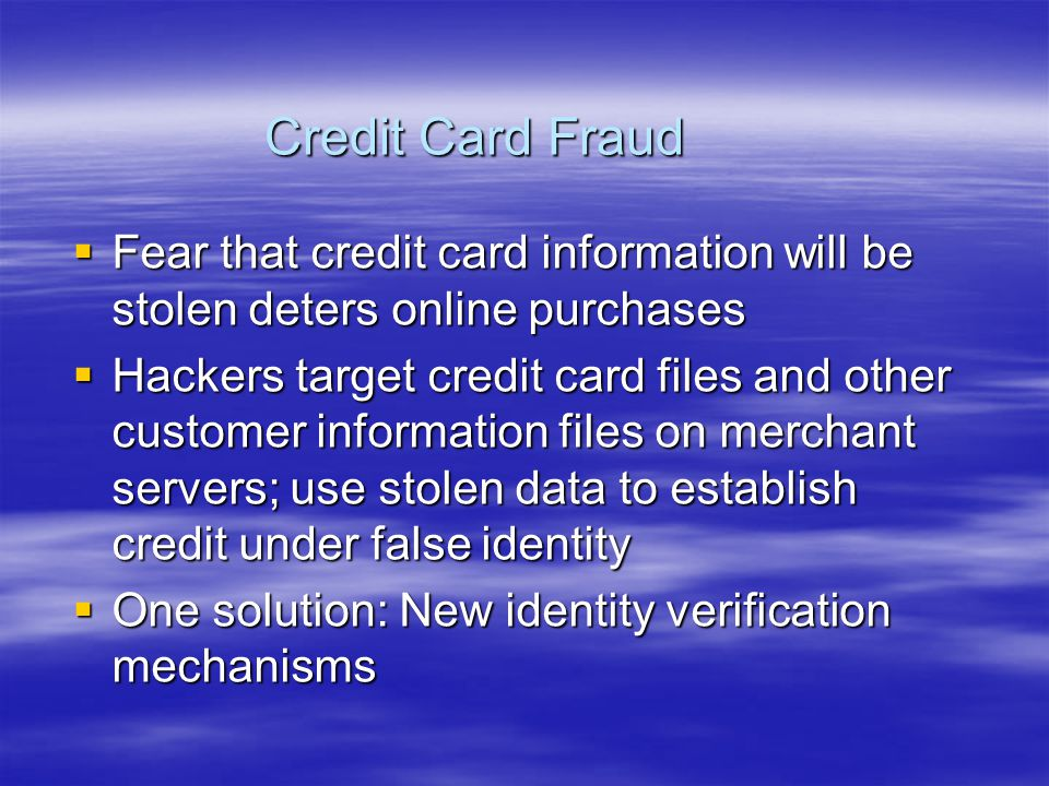 Credit Card Fraud  Fear that credit card information will be stolen deters online purchases  Hackers target credit card files and other customer information files on merchant servers; use stolen data to establish credit under false identity  One solution: New identity verification mechanisms