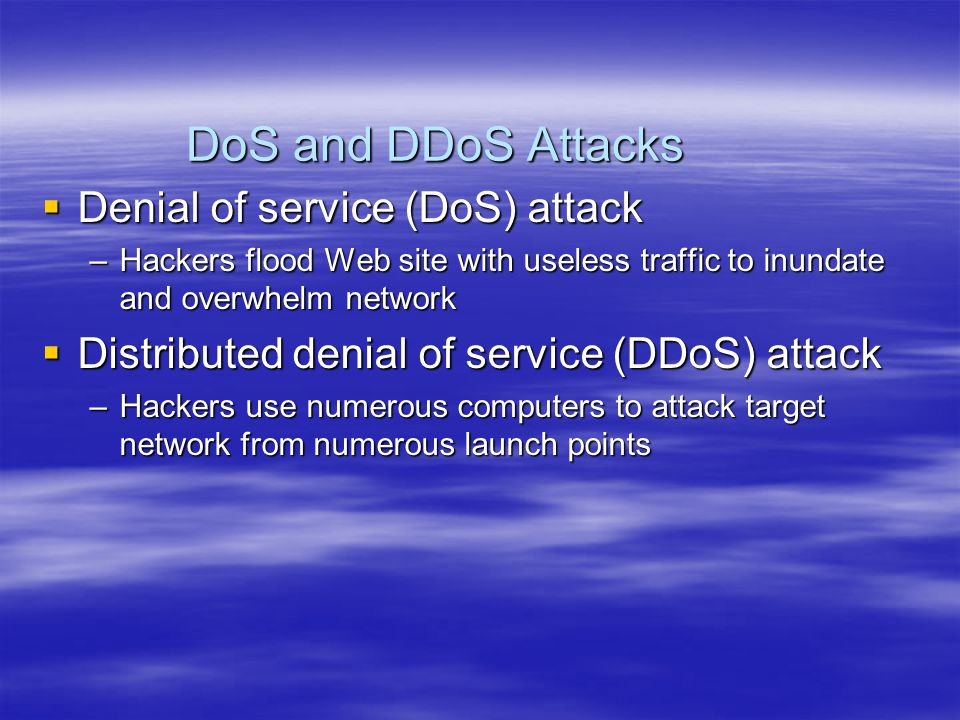 DoS and DDoS Attacks  Denial of service (DoS) attack –Hackers flood Web site with useless traffic to inundate and overwhelm network  Distributed denial of service (DDoS) attack –Hackers use numerous computers to attack target network from numerous launch points