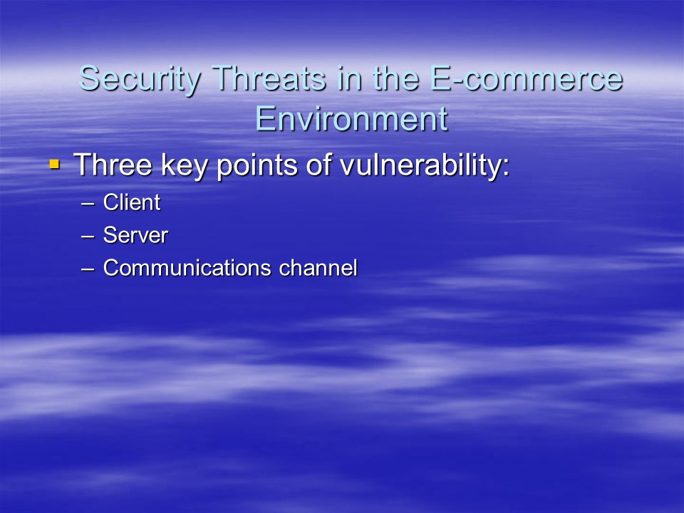 Security Threats in the E-commerce Environment  Three key points of vulnerability: –Client –Server –Communications channel