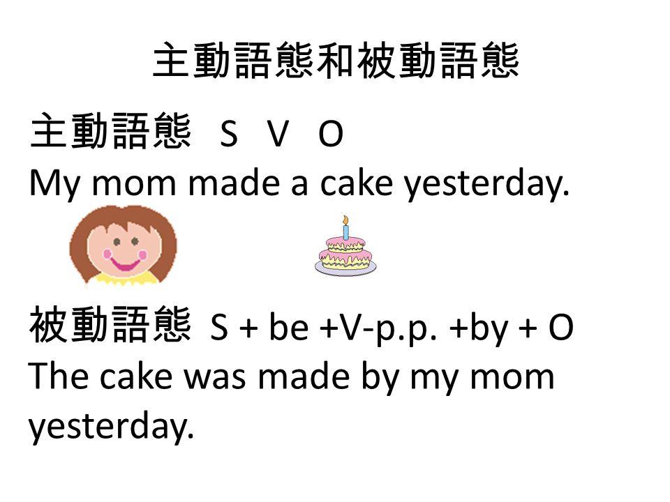 主動語態和被動語態 主動語態 S V O My mom made a cake yesterday. 被動語態 S + be +V-p.p. +by + O The cake was made by my mom yesterday.