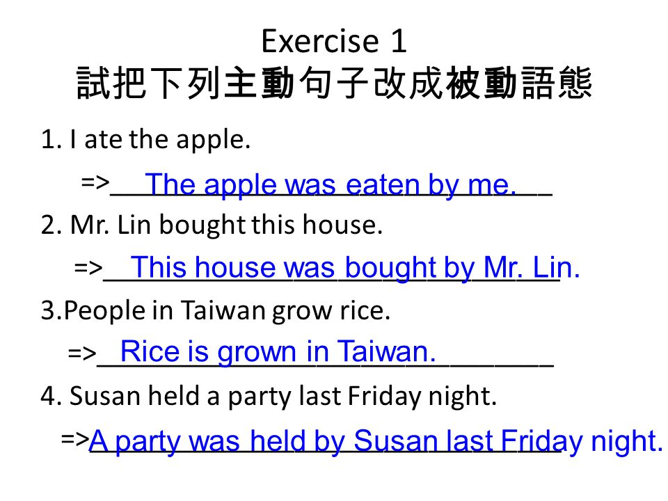 Exercise 1 試把下列主動句子改成被動語態 1. I ate the apple. =>______________________________ 2. Mr. Lin bought this house. =>_______________________________ 3.Peopl