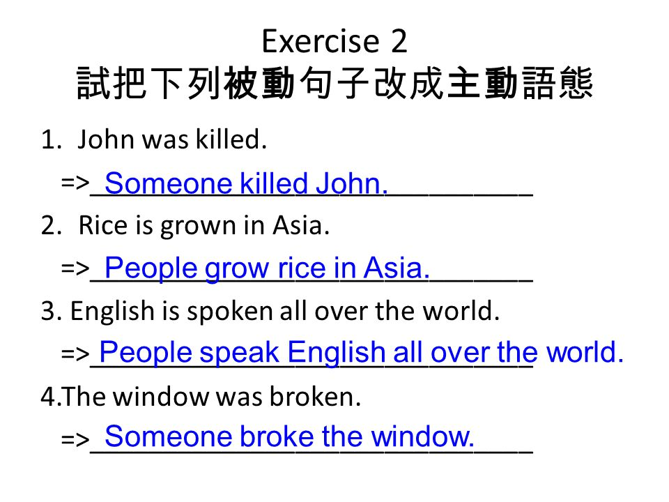 Exercise 2 試把下列被動句子改成主動語態 1.John was killed. =>______________________________ 2.Rice is grown in Asia. =>______________________________ 3. English is