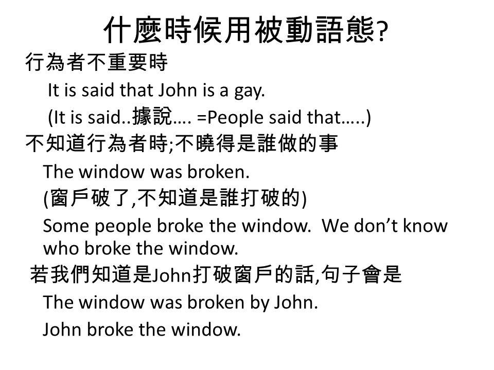 什麼時候用被動語態 ? 行為者不重要時 It is said that John is a gay. (It is said.. 據說 …. =People said that…..) 不知道行為者時 ; 不曉得是誰做的事 The window was broken. ( 窗戶破了, 不知道是誰打破