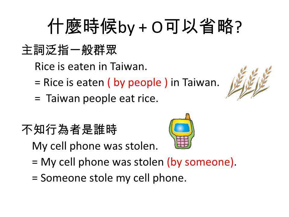 什麼時候 by + O 可以省略 ? 主詞泛指一般群眾 Rice is eaten in Taiwan. = Rice is eaten ( by people ) in Taiwan. = Taiwan people eat rice. 不知行為者是誰時 My cell phone was sto