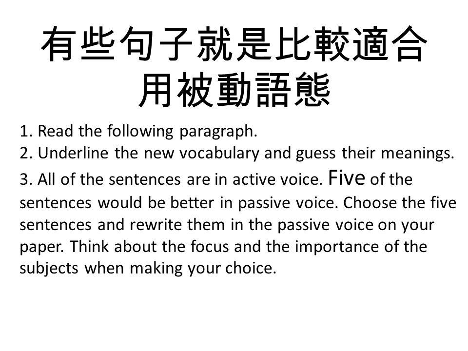有些句子就是比較適合 用被動語態 1. Read the following paragraph. 2. Underline the new vocabulary and guess their meanings. 3. All of the sentences are in active voic