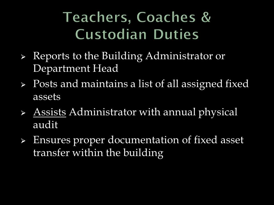  Reports to the Building Administrator or Department Head  Posts and maintains a list of all assigned fixed assets  Assists Administrator with annual physical audit  Ensures proper documentation of fixed asset transfer within the building