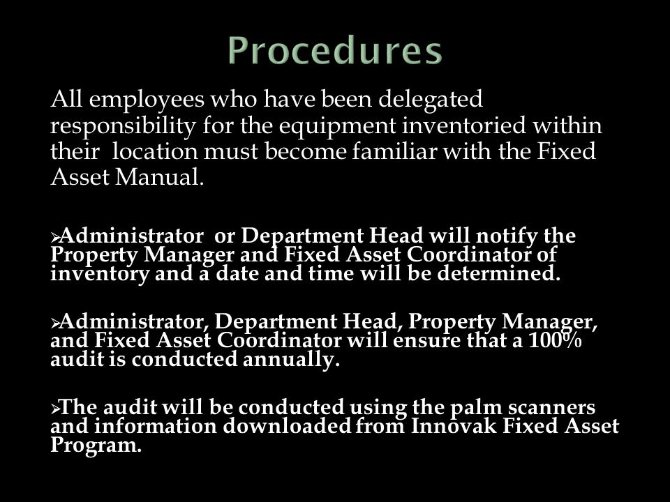 All employees who have been delegated responsibility for the equipment inventoried within their location must become familiar with the Fixed Asset Manual.