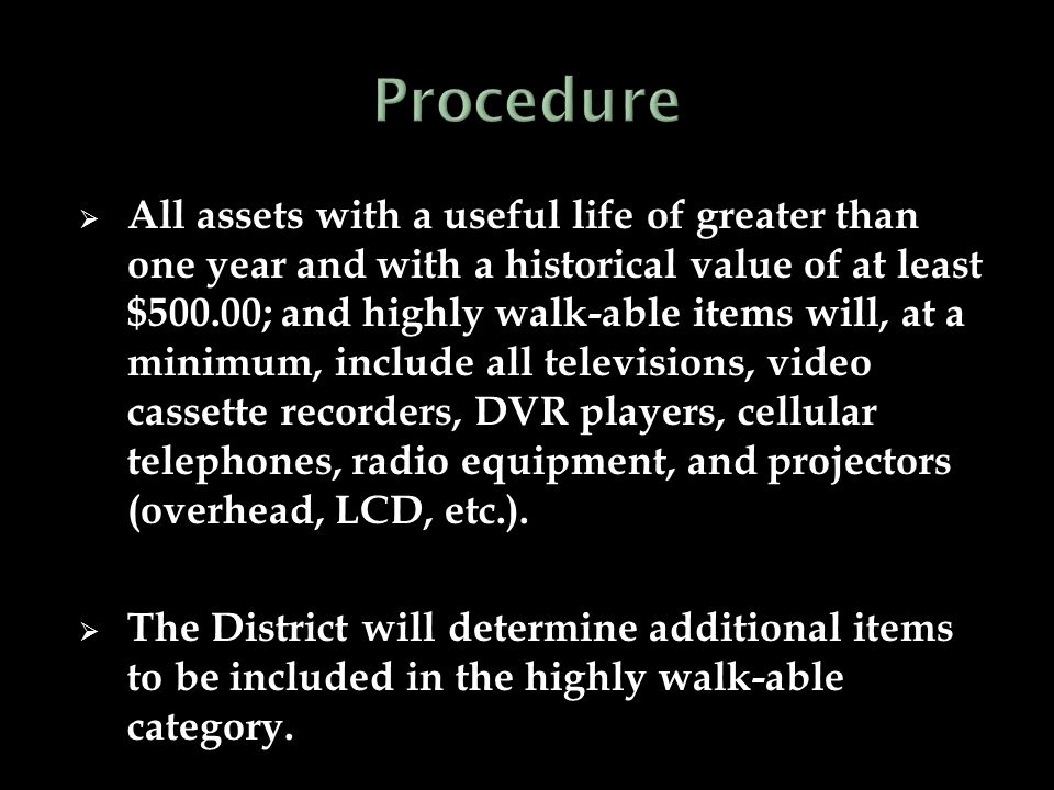  All assets with a useful life of greater than one year and with a historical value of at least $500.00; and highly walk-able items will, at a minimum, include all televisions, video cassette recorders, DVR players, cellular telephones, radio equipment, and projectors (overhead, LCD, etc.).