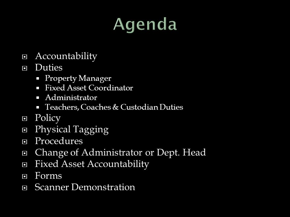  Accountability  Duties  Property Manager  Fixed Asset Coordinator  Administrator  Teachers, Coaches & Custodian Duties  Policy  Physical Tagging  Procedures  Change of Administrator or Dept.