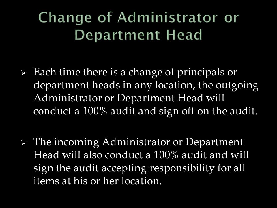  Each time there is a change of principals or department heads in any location, the outgoing Administrator or Department Head will conduct a 100% audit and sign off on the audit.