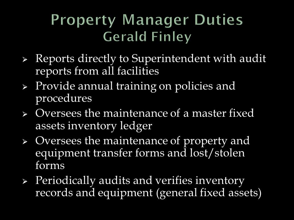  Reports directly to Superintendent with audit reports from all facilities  Provide annual training on policies and procedures  Oversees the maintenance of a master fixed assets inventory ledger  Oversees the maintenance of property and equipment transfer forms and lost/stolen forms  Periodically audits and verifies inventory records and equipment (general fixed assets)