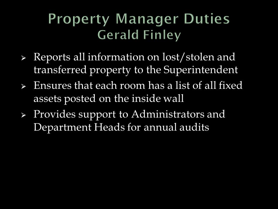  Reports all information on lost/stolen and transferred property to the Superintendent  Ensures that each room has a list of all fixed assets posted on the inside wall  Provides support to Administrators and Department Heads for annual audits