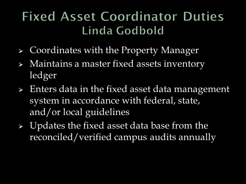  Coordinates with the Property Manager  Maintains a master fixed assets inventory ledger  Enters data in the fixed asset data management system in accordance with federal, state, and/or local guidelines  Updates the fixed asset data base from the reconciled/verified campus audits annually