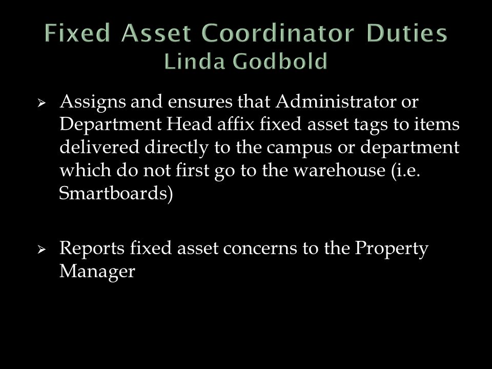  Assigns and ensures that Administrator or Department Head affix fixed asset tags to items delivered directly to the campus or department which do not first go to the warehouse (i.e.