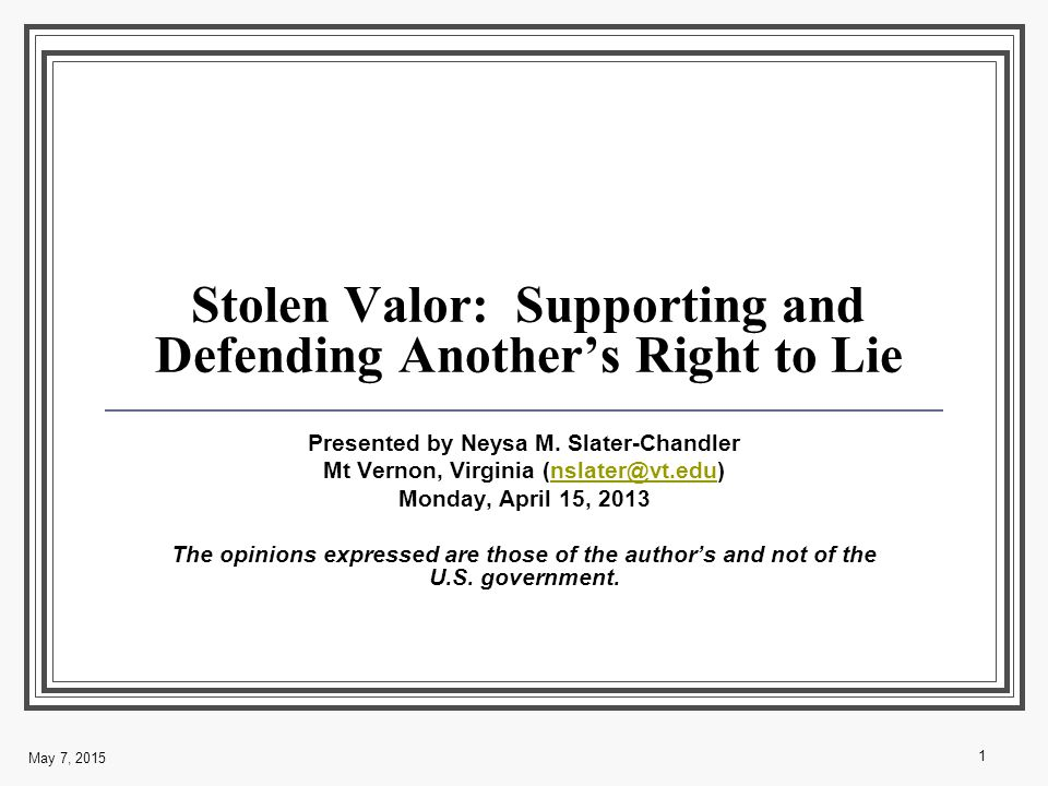 May 7, 2015 1 Stolen Valor: Supporting and Defending Another's Right to Lie Presented by Neysa M.