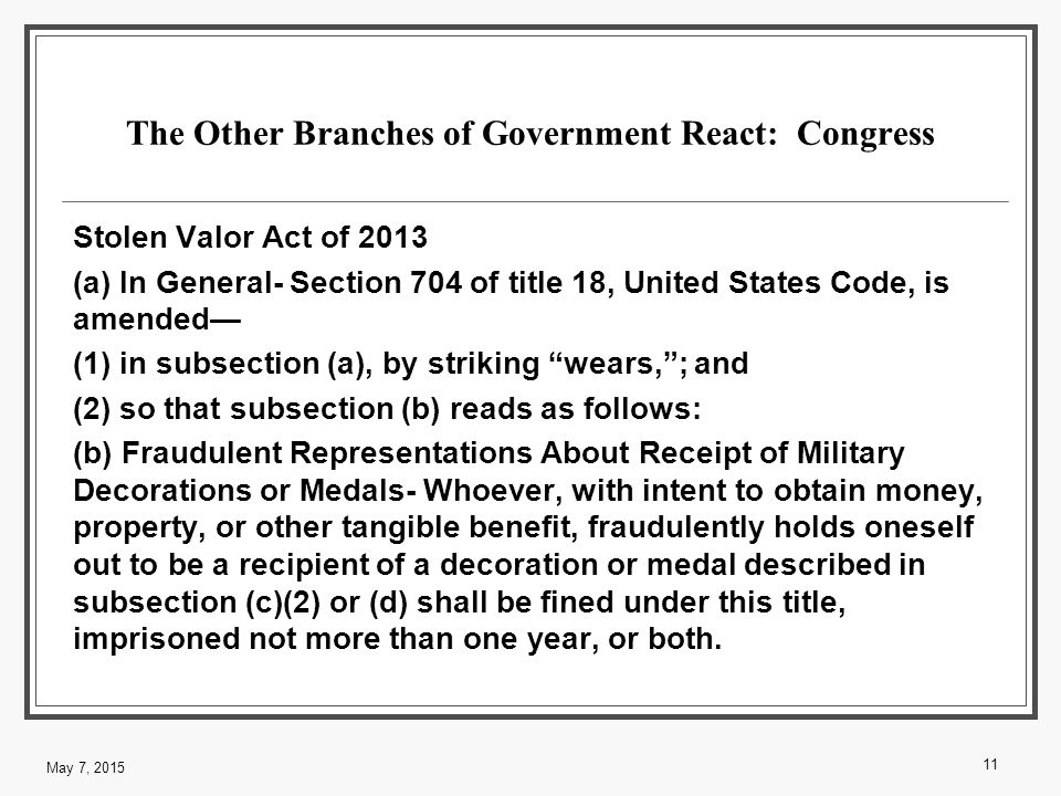 The Other Branches of Government React: Congress Stolen Valor Act of 2013 (a) In General- Section 704 of title 18, United States Code, is amended— (1) in subsection (a), by striking wears, ; and (2) so that subsection (b) reads as follows: (b) Fraudulent Representations About Receipt of Military Decorations or Medals- Whoever, with intent to obtain money, property, or other tangible benefit, fraudulently holds oneself out to be a recipient of a decoration or medal described in subsection (c)(2) or (d) shall be fined under this title, imprisoned not more than one year, or both.