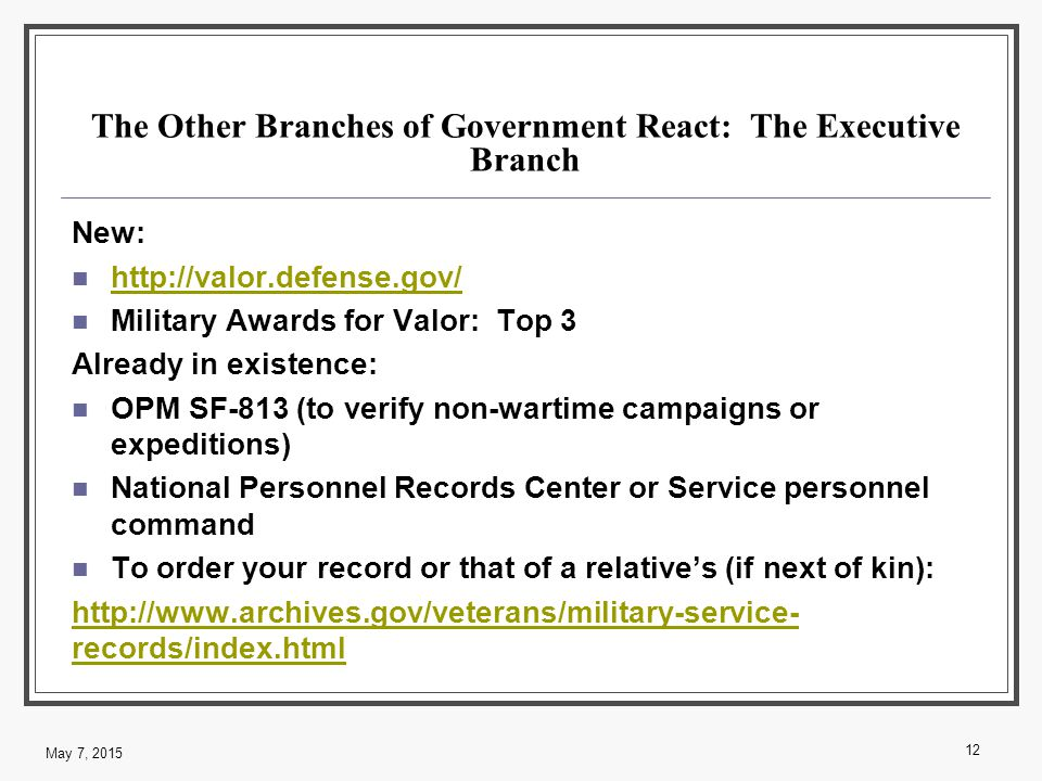 The Other Branches of Government React: The Executive Branch New: http://valor.defense.gov/ Military Awards for Valor: Top 3 Already in existence: OPM SF-813 (to verify non-wartime campaigns or expeditions) National Personnel Records Center or Service personnel command To order your record or that of a relative's (if next of kin): http://www.archives.gov/veterans/military-service- records/index.html 12 May 7, 2015