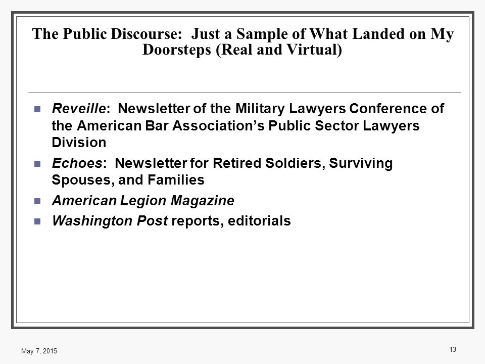 The Public Discourse: Just a Sample of What Landed on My Doorsteps (Real and Virtual) Reveille: Newsletter of the Military Lawyers Conference of the American Bar Association's Public Sector Lawyers Division Echoes: Newsletter for Retired Soldiers, Surviving Spouses, and Families American Legion Magazine Washington Post reports, editorials 13 May 7, 2015