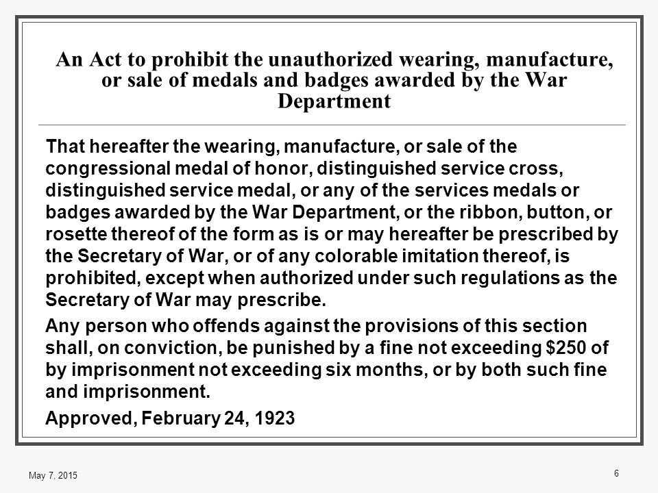 An Act to prohibit the unauthorized wearing, manufacture, or sale of medals and badges awarded by the War Department That hereafter the wearing, manufacture, or sale of the congressional medal of honor, distinguished service cross, distinguished service medal, or any of the services medals or badges awarded by the War Department, or the ribbon, button, or rosette thereof of the form as is or may hereafter be prescribed by the Secretary of War, or of any colorable imitation thereof, is prohibited, except when authorized under such regulations as the Secretary of War may prescribe.