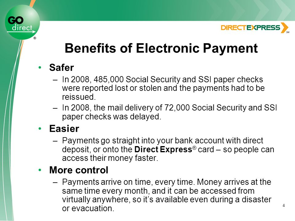 4 Benefits of Electronic Payment Safer –In 2008, 485,000 Social Security and SSI paper checks were reported lost or stolen and the payments had to be reissued.